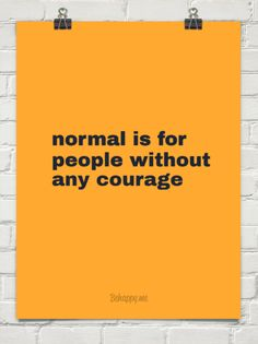 Normal is for  people without any courage