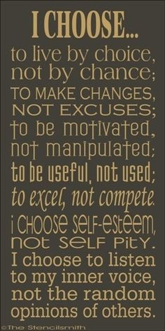 I choose...to live by choice, not be chance; To make changes, not excuses; To be motivated, not manipulated; To be useful, not used; To excel, not complete. I choose self-esteem, not self pity. I choose to listen to my inner voice, not the random opinions of others.