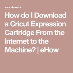 How do I Download a Cricut Expression Cartridge From the Internet to the Machine? | eHow