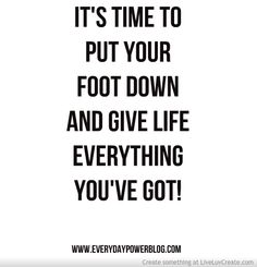 It's time to put your foot down and give life everything you've got! www.EverydayPowerBlog.com