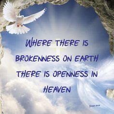 Where there is brokenness on earth there is openness in heaven  Joel 2:25-27 So I will restore to you the years that the swarming locust has eaten,The crawling locust,The consuming locust, And the chewing locust, My great army which I sent among you. You shall eat in plenty and be satisfied, And praise the name of the Lord your God,Who has dealt wondrously with you; And My people shall never be put to shame