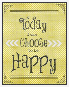 Choose to be happy today!  Free printable