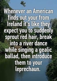 Whenever an American finds out your from Ireland it's like they expect you to suddenly sprout red hair, break into a river dance while singing a gealic ballad, then introduce them to your leprechaun.