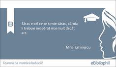 """""""Sărac e cel ce se simte sărac, căruia îi trebuie neapărat mai mult decât are."""" Mihai Eminescu"""