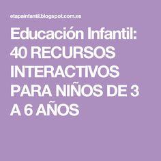 Educación Infantil: 40 RECURSOS INTERACTIVOS PARA NIÑOS DE 3 A 6 AÑOS