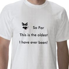 So Far, This is the oldest, I ... Tee Shirt