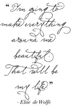 I'm going to make everything around me beautiful. That will be my life ♥  - Elsie de Wolfe #Quote