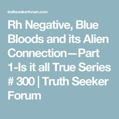 Rh Negative, Blue Bloods and its Alien Connection—Part 1-Is it all True Series # 300 | Truth Seeker Forum