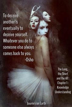 REMEMBER ONE TRUTH ALL YOUR LIFE -- to deceive another is eventually to deceive yourself. Whatever you do to someone else always comes back to you. Osho : The Long, the Short and the All : Chapter 1 : Knowledge Understanding