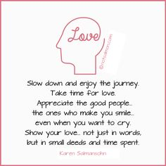Slow down and enjoy the journey. Take time for #love. #Appreciate the good people - the ones who make you #smile even when you want to cry. Show your love not just in words but in small deeds and time spent.