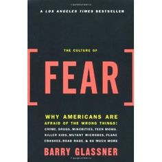Culture of Fear: Why Americans Are Afraid of the Wrong Things. i want to read this.