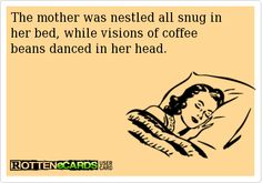 The mother was nestled all snug in her bed, while visions of coffee beans danced in her head.