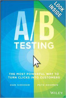 A/B Testing: The Most Powerful Way to Turn Clicks Into Customers: Dan Siroker, Pete Koomen: 9781118536094: Amazon.com: Books
