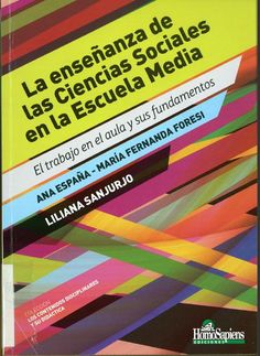 La enseñanza de las ciencias sociales en la Escuela Media : el trabajo en el aula y sus fundamentos / Ana España, María Fernanda Foresi, Liliana Sanjurjo