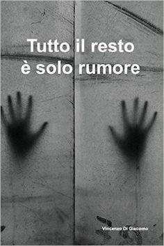 Amazon.it: Tutto Il Resto È Solo Rumore - Vincenzo Di Giacomo - Libri