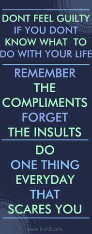 Don't feel guilty if you don't know what to do with your life, remember the compliments, forget the insults. Do one thing everyday that scares you. QuotesCafe - http://pinterest.com/gxbytes/quotescafe/
