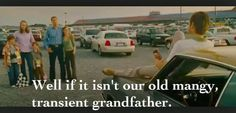 Well if it isn't our old, mangy, transient grandfather. -Talladega Nights