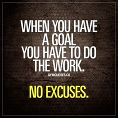 When you have a goal you have to do the work. No excuses. | Posted By: NewHowToLoseBellyFat.com