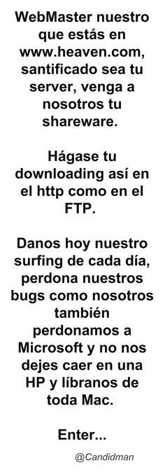 WebMaster nuestro que estás en http://www.heaven.com santificado sea tu server venga a nosotros tu sharewer.  Hágase tu downloading así en el http como en el FTP.  Danos hoy nuestro surfing de cada día perdona nuestros bugs como nosotros también perdonamos a Microsoft y no nos dejes caer en una HP y líbranos de toda Mac.  Enter  @Candidman     #Humor Candidman @candidman