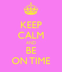 Keep calm and be on time