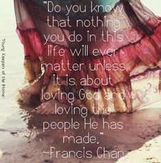 """""""Do you know that nothing you do in this life will ever matter unless it is about loving God and loving the people He has made."""" -Francis Chan"""