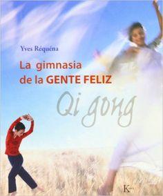 La Gimnasia de la gente feliz: Qi Gong  Yves Réquéna / 613.7 Req