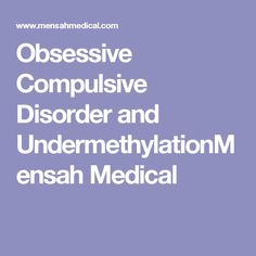 Obsessive Compulsive Disorder and UndermethylationMensah Medical