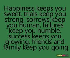 Happiness keeps you sweet, trials keep you strong, sorrows keep you human, failures keep you humble, success keeps you glowing, friends and family keep you going