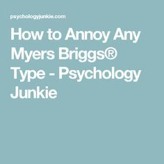 How to Annoy Any Myers Briggs® Type - Psychology Junkie