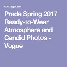 Prada Spring 2017 Ready-to-Wear Atmosphere and Candid Photos - Vogue