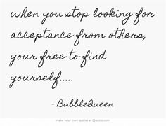 when you stop looking for acceptance from others, your free to find yourself.....