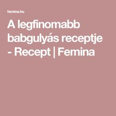 A legfinomabb babgulyás receptje - Recept | Femina Goulash, Culture