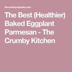 The Best (Healthier) Baked Eggplant Parmesan - The Crumby Kitchen