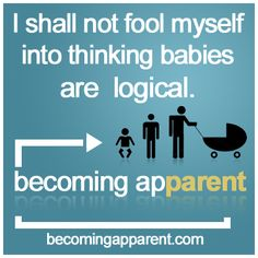 I shall not fool myself into thinking babies are logical...