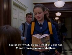 "Rory: ""I don't want my change, money makes people shallow"" Paris: ""If you think I'm keeping this dollar I'm not""Gilmore Girls"