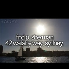 lol, i read the find p. sherman 42 wallaby way, then i saw my name and was like, what? you want me to find that place? it could be anywhere!!! then i realized that wallaby way must be in Sydney Austrailia