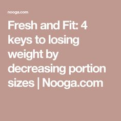Fresh and Fit: 4 keys to losing weight by decreasing portion sizes | Nooga.com