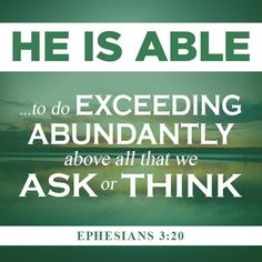 "*Ephesians ""Now unto HIM that is Able to do exceeding abundantly above all that we ask or think, according to the Power that worketh in us, Unto HIM be Glory in the Church by Christ Jesus throughout all ages, world without end. Favorite Bible Verses, Bible Verses Quotes, Bible Scriptures, Encouraging Verses, Biblical Verses, Faith Bible, Scripture Verses, The Words, Cool Words"