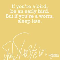 """""""If you're a bird, be an early bird. But if you're a worm, sleep late."""" ~Shel Silverstein"""