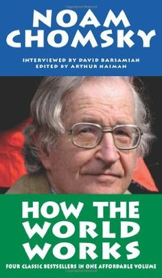 How the World Works by Noam Chomsky - Composed of What Uncle Sam Really Wants; The Prosperous Few and the Restless Many; Secrets, Lies and Democracy; and The Common Good