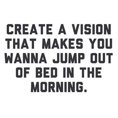 TDB - Create a vision that makes you wanna jump out of bed in the morning. #quoteoftheday