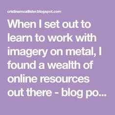 When I set out to learn to work with imagery on metal, I found a wealth of online resources out there - blog posts and articles and tut...
