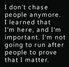 Heartfelt Love And Life Quotes: I don't chase people anymore. I learned that I'm here, and I'm important. I'm not going to run after people to prove that I matter. Positive Quotes, Motivational Quotes, Funny Quotes, Inspirational Quotes, Positive Thoughts, Great Quotes, Quotes To Live By, Not Important Quotes, Remember Quotes