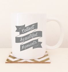 Always remember to collect beautiful moments. A great coffee/tea mug for yourself, your mom, sister, relative or friend.  DETAILS:  11oz White