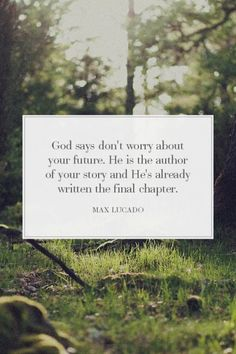 """God says don't worry about your future. He is the author of your story and He's already written the final chapter."" Max Lucado"