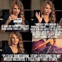 Don't worry Taylor I could never stop listening to your music. I'd die. Literally. Lol