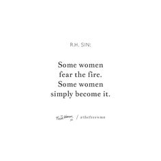 """Some women fear the fire. Some women simply become it."" – R.H. Sin 