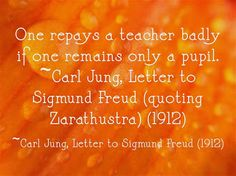 One repays a teacher badly if one remains only a pupil. ~Carl Jung, Letter to Sigmund Freud (quoting Zarathustra) (1912)