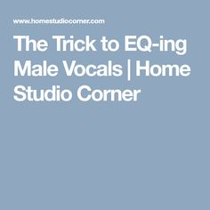 The Trick to EQ-ing Male Vocals | Home Studio Corner