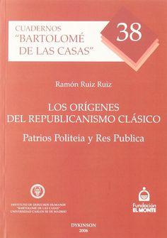 """Los orígenes del republicanismo clásico : """"Patrios Politeia"""" y """"Res Publica"""" / Ramón Ruiz Ruiz. - 2006"""